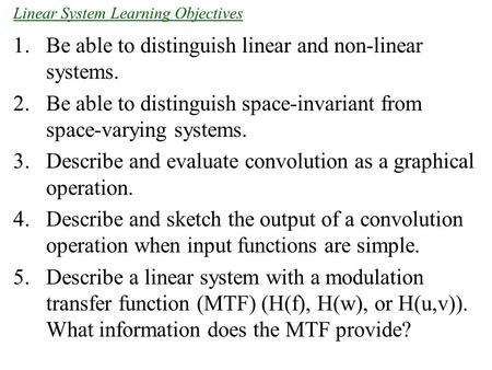 1.Be able to distinguish linear and non-linear systems. 2.Be able to distinguish space-invariant from space-varying systems. 3.Describe and evaluate convolution.