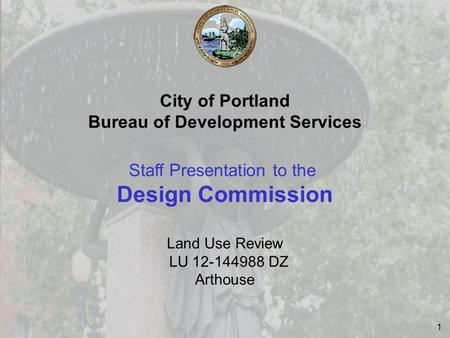 1 City of Portland Bureau of Development Services Staff Presentation to the Design Commission Land Use Review LU 12-144988 DZ Arthouse.