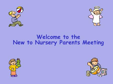 Welcome to the New to Nursery Parents Meeting. What is the Foundation Stage? Preschool (aged 2 to 3) Nursery (aged 3 to 4) Reception (aged 4 to 5)