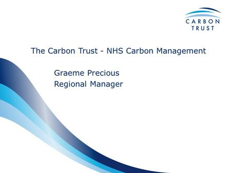 The Carbon Trust - NHS Carbon Management Graeme Precious Regional Manager.