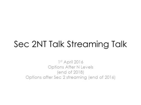 Sec 2NT Talk Streaming Talk 1 st April 2016 Options After N Levels (end of 2018) Options after Sec 2 streaming (end of 2016)