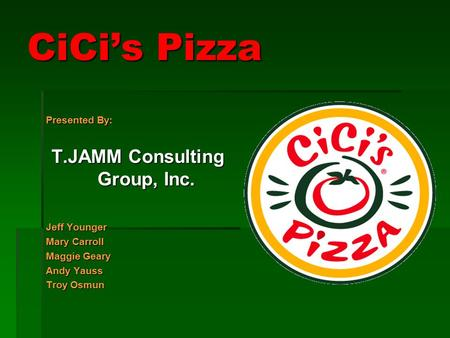 CiCi's Pizza Presented By: T.JAMM Consulting Group, Inc. Jeff Younger Mary Carroll Maggie Geary Andy Yauss Troy Osmun.