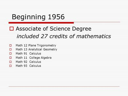Beginning 1956  Associate of Science Degree included 27 credits of mathematics  Math 12 Plane Trigonometry  Math 13 Analytical Geometry  Math 91 Calculus.