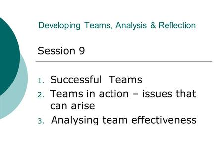 Developing Teams, Analysis & Reflection Session 9 1. Successful Teams 2. Teams in action – issues that can arise 3. Analysing team effectiveness.