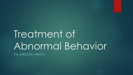 Treatment of Abnormal Behavior THE ABRIDGED VERSION.