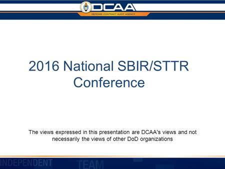 2016 National SBIR/STTR Conference The views expressed in this presentation are DCAA's views and not necessarily the views of other DoD organizations.