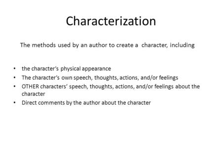 Characterization The methods used by an author to create a character, including the character's physical appearance The character's own speech, thoughts,