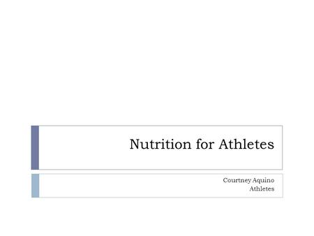 Nutrition for Athletes Courtney Aquino Athletes What should athletes be eating? What should I be eating to fuel peak performance?