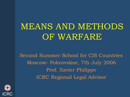 MEANS AND METHODS OF WARFARE Second Summer School for CIS Countries Moscow- Pokrovskoe, 7th July 2006 Prof. Xavier Philippe ICRC Regional Legal Advisor.