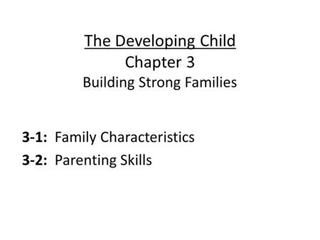 The Developing Child Chapter 3 Building Strong Families 3-1: Family Characteristics 3-2: Parenting Skills.