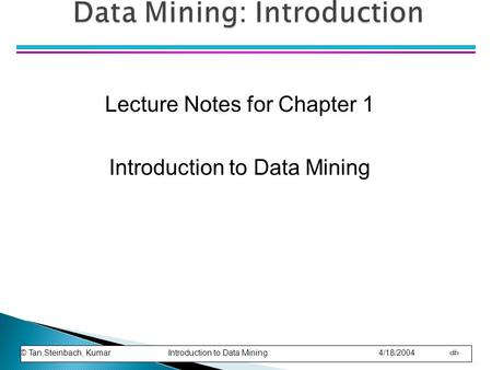 © Tan,Steinbach, Kumar Introduction to Data Mining 4/18/2004 1 Lecture Notes for Chapter 1 Introduction to Data Mining.