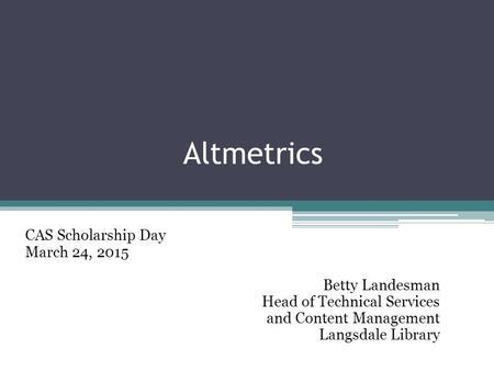 Altmetrics CAS Scholarship Day March 24, 2015 Betty Landesman Head of Technical Services and Content Management Langsdale Library.
