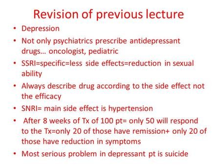 Revision of previous lecture Depression Not only psychiatrics prescribe antidepressant drugs… oncologist, pediatric SSRI=specific=less side effects=reduction.