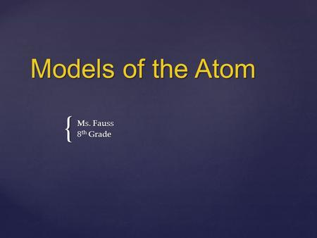 { Models of the Atom Ms. Fauss 8 th Grade.  Some of the early philosophers thought that matter was composed of tiny particles.  They reasoned that you.