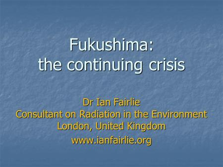 Fukushima: the continuing crisis Dr Ian Fairlie Consultant on Radiation in the Environment London, United Kingdom www.ianfairlie.org.