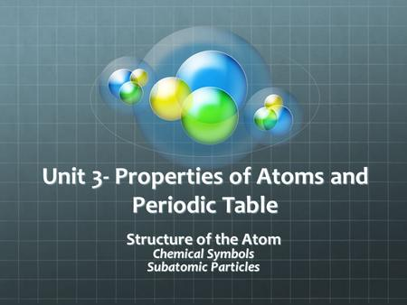 Unit 3- Properties of Atoms and Periodic Table Structure of the Atom Chemical Symbols Subatomic Particles.