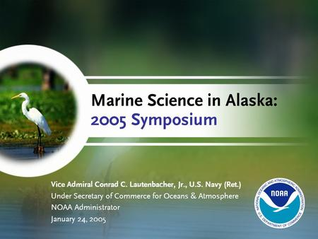 Marine Science in Alaska: 2005 Symposium Vice Admiral Conrad C. Lautenbacher, Jr., U.S. Navy (Ret.) Under Secretary of Commerce for Oceans & Atmosphere.