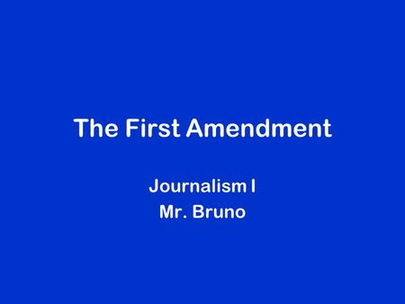 The First Amendment Journalism I Mr. Bruno. First Amendment to the Constitution Congress shall make no law respecting an establishment of religion, or.