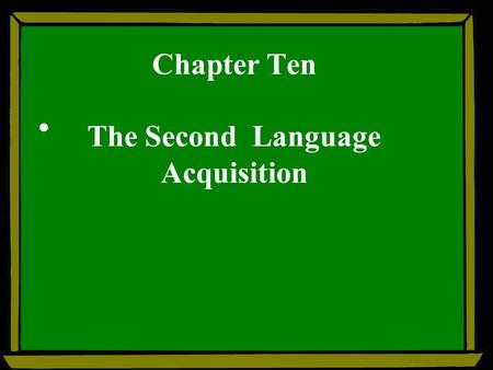 Chapter Ten The Second Language Acquisition. Teaching focuses: --- First language acquisition (FLA) --- Scond language acquisition (SLA) --- acquisition.