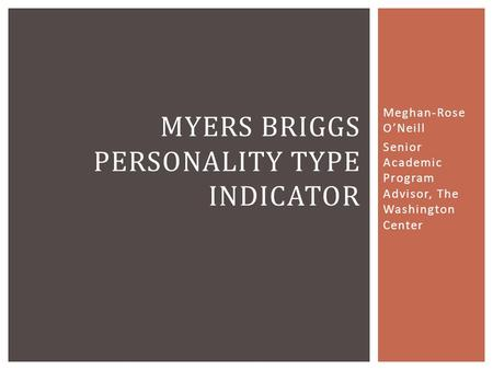 Meghan-Rose O'Neill Senior Academic Program Advisor, The Washington Center MYERS BRIGGS PERSONALITY TYPE INDICATOR.