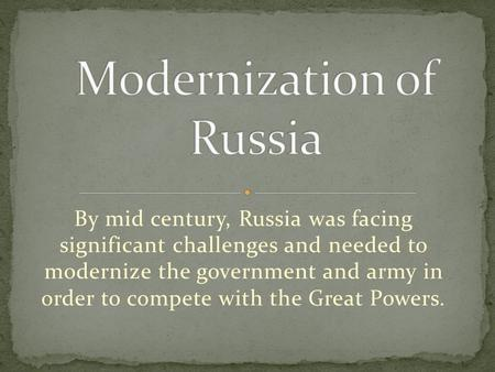 By mid century, Russia was facing significant challenges and needed to modernize the government and army in order to compete with the Great Powers.