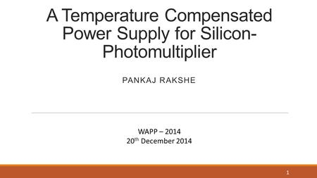 A Temperature Compensated Power Supply for Silicon- Photomultiplier PANKAJ RAKSHE 1 WAPP – 2014 20 th December 2014.