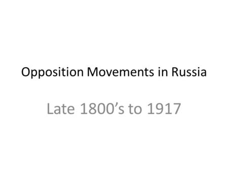 Opposition Movements in Russia Late 1800's to 1917.