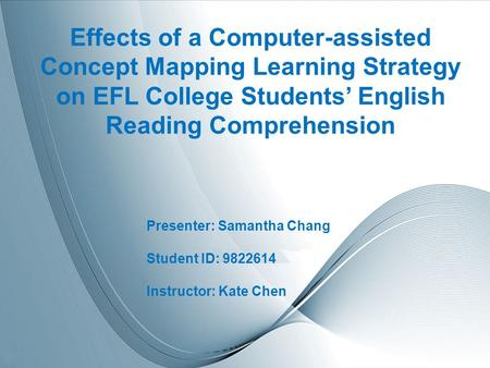 Page 1 Effects of a Computer-assisted Concept Mapping Learning Strategy on EFL College Students' English Reading Comprehension Presenter: Samantha Chang.