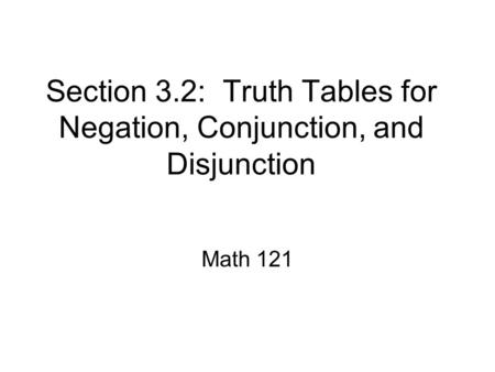 Section 3.2: Truth Tables for Negation, Conjunction, and Disjunction Math 121.
