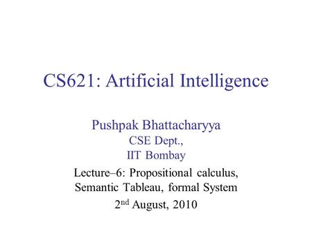 CS621: Artificial Intelligence Pushpak Bhattacharyya CSE Dept., IIT Bombay Lecture–6: Propositional calculus, Semantic Tableau, formal System 2 nd August,