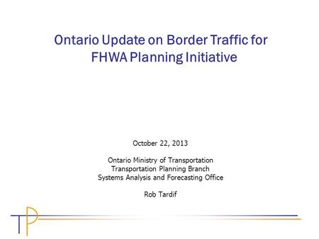October 22, 2013 Ontario Ministry of Transportation Transportation Planning Branch Systems Analysis and Forecasting Office Rob Tardif Ontario Update on.