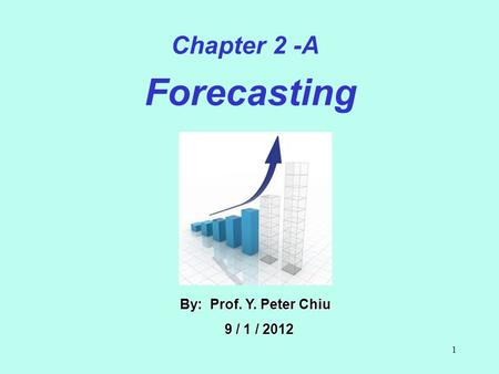1 By: Prof. Y. Peter Chiu 9 / 1 / 2012 9 / 1 / 2012 Chapter 2 -A Forecasting.