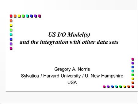 US I/O Model(s) and the integration with other data sets Gregory A. Norris Sylvatica / Harvard University / U. New Hampshire USA.