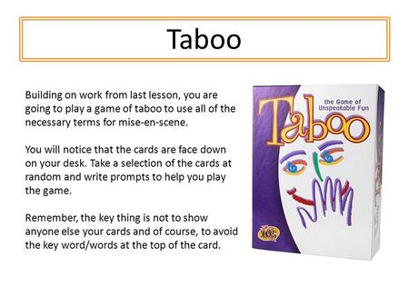 Taboo Building on work from last lesson, you are going to play a game of taboo to use all of the necessary terms for mise-en-scene. You will notice that.