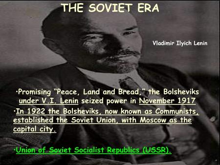 "THE SOVIET ERA Promising ""Peace, Land and Bread,"" the Bolsheviks under V.I. Lenin seized power in November 1917 In 1922 the Bolsheviks, now known as Communists,"