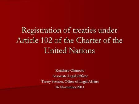 Registration of treaties under Article 102 of the Charter of the United Nations Keiichiro Okimoto Associate Legal Officer Treaty Section, Office of Legal.