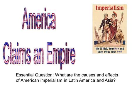 Essential Question: What are the causes and effects of American imperialism in Latin America and Asia?