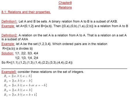 Chapter8 Relations 8.1: Relations and their properties. Definition1: Let A and B be sets. A binary relation from A to B is a subset of AXB. Example: let.