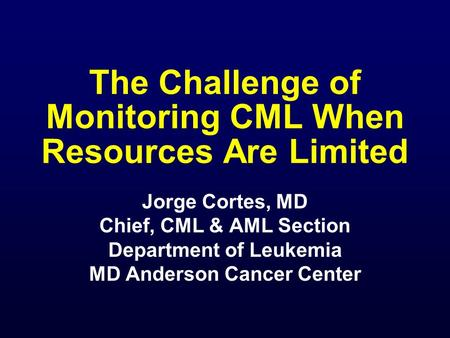 The Challenge of Monitoring CML When Resources Are Limited Jorge Cortes, MD Chief, CML & AML Section Department of Leukemia MD Anderson Cancer Center.
