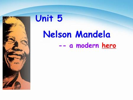 -- a modern hero Unit 5 Nelson Mandela. He fought for the black people and was in prison for thirty years. He helped the black people to get the same.