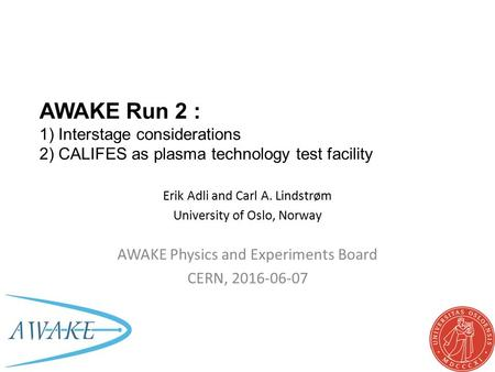 AWAKE Run 2 : 1) Interstage considerations 2) CALIFES as plasma technology test facility Erik Adli and Carl A. Lindstrøm University of Oslo, Norway AWAKE.