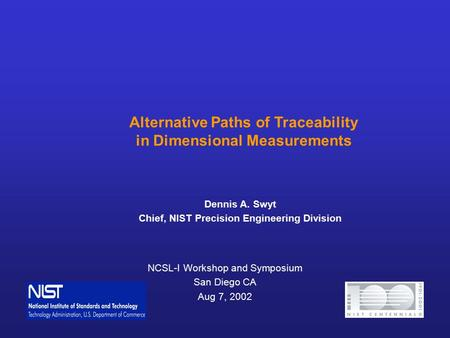 NCSL-I Workshop and Symposium San Diego CA Aug 7, 2002 Alternative Paths of Traceability in Dimensional Measurements Dennis A. Swyt Chief, NIST Precision.