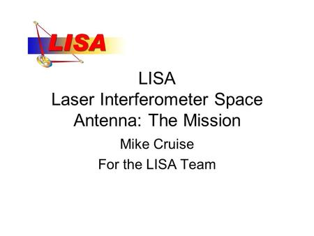 LISA Laser Interferometer Space Antenna: The Mission Mike Cruise For the LISA Team.