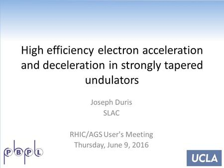 High efficiency electron acceleration and deceleration in strongly tapered undulators Joseph Duris SLAC RHIC/AGS User's Meeting Thursday, June 9, 2016.