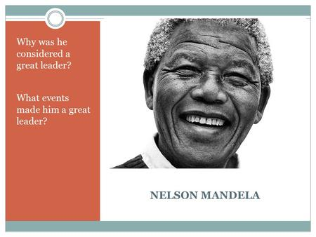 NELSON MANDELA Why was he considered a great leader? What events made him a great leader?