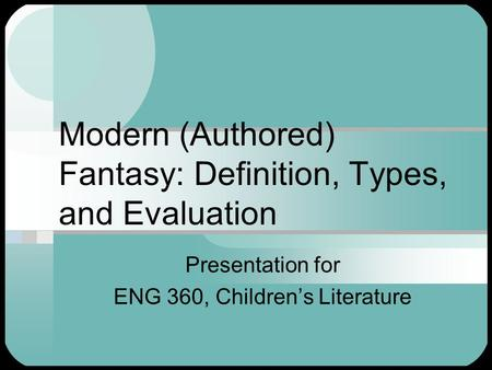 Modern (Authored) Fantasy: Definition, Types, and Evaluation Presentation for ENG 360, Children's Literature.