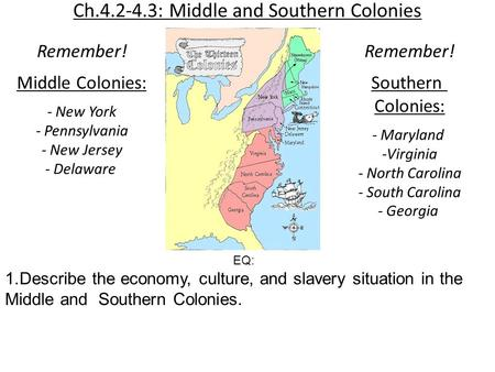 Ch.4.2-4.3: Middle and Southern Colonies Remember! Middle Colonies: - New York - Pennsylvania - New Jersey - Delaware Remember! Southern Colonies: - Maryland.