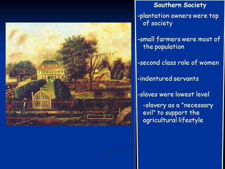 Southern Society -plantation owners were top of society -small farmers were most of the population -second class role of women -indentured servants -slaves.