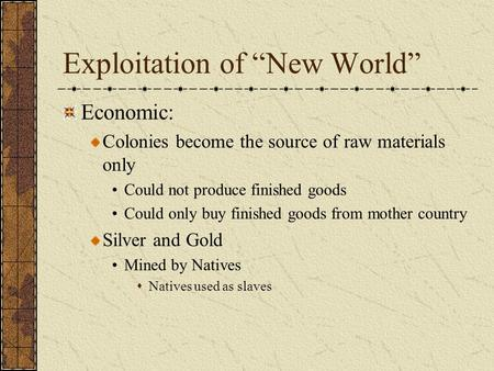 "Exploitation of ""New World"" Economic: Colonies become the source of raw materials only Could not produce finished goods Could only buy finished goods from."
