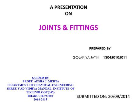 A PRESENTATION ON JOINTS & FITTINGS PREPARED BY GOLAKIYA JATIN 130450105011 GUIDED BY PROFF. AESHA J. MEHTA DEPARTMENT OF CHAMICAL ENGINEERING SHREE S'AD.